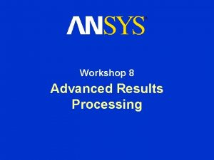 Workshop 8 Advanced Results Processing Advanced Results Processing