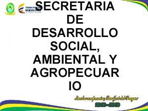 SECRETARIA DE DESARROLLO SOCIAL AMBIENTAL Y AGROPECUAR IO