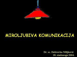 MIROLJUBIVA KOMUNIKACIJA Dr sc Dubravka Miljkovi 18 studenoga