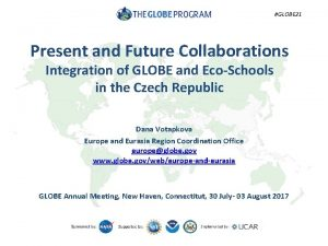 GLOBE 21 Present and Future Collaborations Integration of