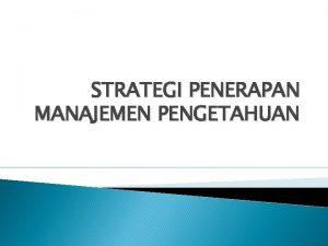 STRATEGI PENERAPAN MANAJEMEN PENGETAHUAN PENDAHULUAN Organisasi pada dasarnya