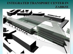 INTEGRATED TRANSPORT CENTER IN ZABRZE Integrated transport center