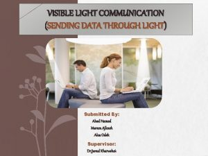VISIBLE LIGHT COMMUNICATION SENDING DATA THROUGH LIGHT Submitted