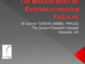 THE MANAGEMENT OF ENTEROCUTANEOUS FISTULAE Mr Darren TONKIN