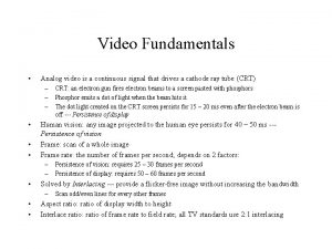 Video Fundamentals Analog video is a continuous signal