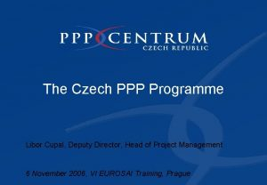 The Czech PPP Programme Libor Cupal Deputy Director