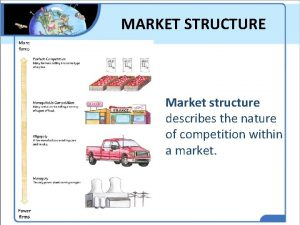 MARKET STRUCTURE Market structure describes the nature of