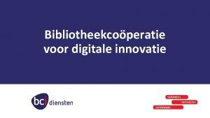 Bibliotheekcoperatie voor digitale innovatie Waarom innoveren met ICT