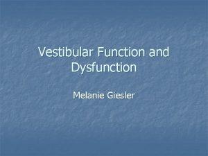 Vestibular Function and Dysfunction Melanie Giesler Vestibular Dysfunction