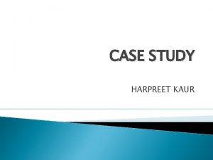 CASE STUDY HARPREET KAUR HISTORY OF PRESENTING ILLNESS