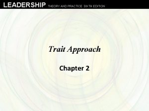 LEADERSHIP THEORY AND PRACTICE SIXTH EDITION Trait Approach