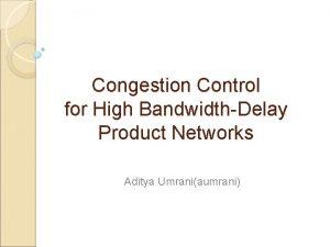 Congestion Control for High BandwidthDelay Product Networks Aditya