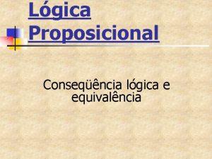 Lgica Proposicional Conseqncia lgica e equivalncia Conseqncia lgica