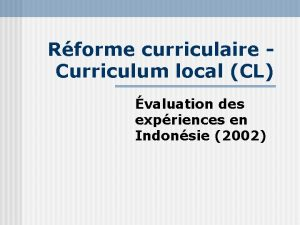 Rforme curriculaire Curriculum local CL valuation des expriences