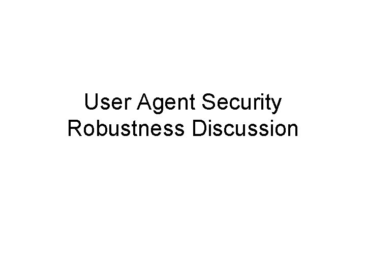 User Agent Security Robustness Discussion Security Robustness End