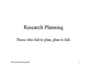Research Planning Those who fail to plan plan