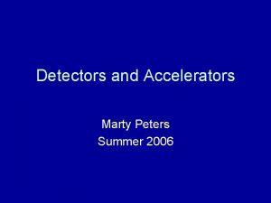 Detectors and Accelerators Marty Peters Summer 2006 Detectors