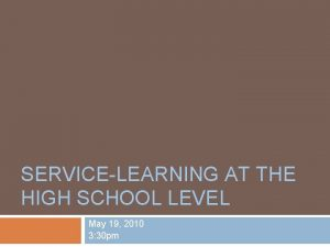 SERVICELEARNING AT THE HIGH SCHOOL LEVEL May 19