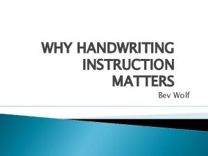 WHY HANDWRITING INSTRUCTION MATTERS Bev Wolf From the
