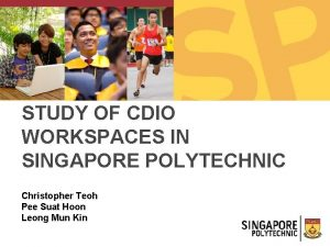 STUDY OF CDIO WORKSPACES IN SINGAPORE POLYTECHNIC Christopher