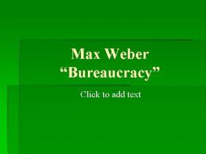 Max Weber Bureaucracy Click to add text Max