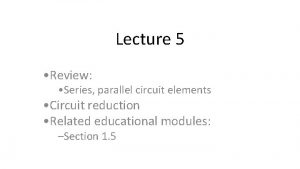 Lecture 5 Review Series parallel circuit elements Circuit