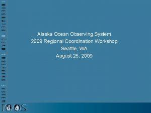 Alaska Ocean Observing System 2009 Regional Coordination Workshop