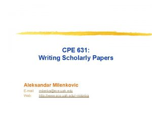 CPE 631 Writing Scholarly Papers Aleksandar Milenkovic Email