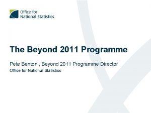 The Beyond 2011 Programme Pete Benton Beyond 2011