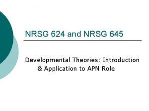 NRSG 624 and NRSG 645 Developmental Theories Introduction