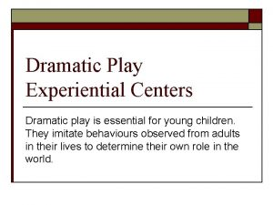 Dramatic Play Experiential Centers Dramatic play is essential
