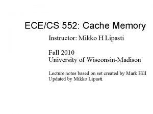 ECECS 552 Cache Memory Instructor Mikko H Lipasti