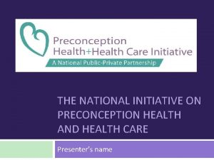 THE NATIONAL INITIATIVE ON PRECONCEPTION HEALTH AND HEALTH