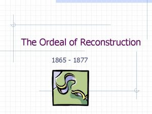 The Ordeal of Reconstruction 1865 1877 The Problems