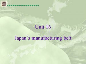 Unit 16 Japans manufacturing belt Japans manufacturing belt