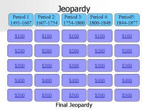 Jeopardy Period 1 Period 2 1491 1607 1754