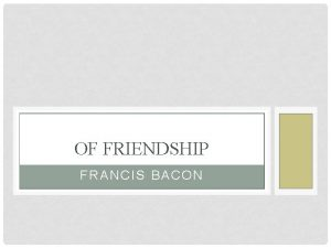 OF FRIENDSHIP FRANCIS BACON OF FRIENDSHIP It had
