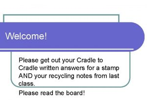 Welcome Please get out your Cradle to Cradle