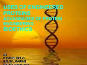USES OF ENGINEERED PROTEINS ADVANDAGES OF PROTEIN ENGINEERING