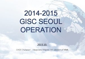 2014 2015 GISC SEOUL OPERATION 2015 10 CHOI