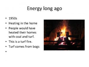 Energy long ago 1950 s Heating in the