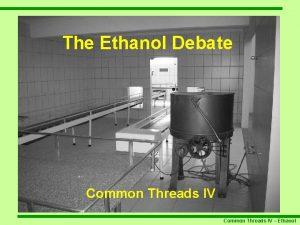 The Ethanol Debate Common Threads IV Ethanol What