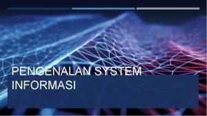 PENGENALAN SYSTEM INFORMASI PENGENALAN SISTEM INFORMASI Teknologi informasi
