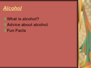 Alcohol What is alcohol Advice about alcohol Fun