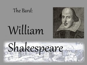 The Bard William Shakespeare William Shakespeare was born
