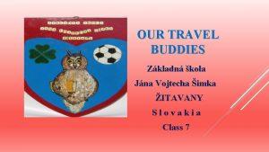 OUR TRAVEL BUDDIES Zkladn kola Jna Vojtecha imka