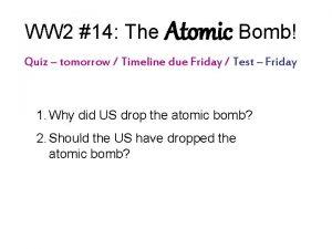 WW 2 14 The Atomic Bomb Quiz tomorrow