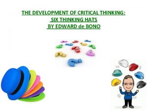 THE DEVELOPMENT OF CRITICAL THINKING SIX THINKING HATS