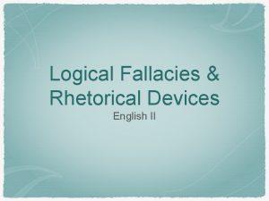Logical Fallacies Rhetorical Devices English II Logical Fallacies