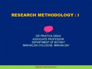 RESEARCH METHODOLOGY I DR PRATIVA DEKA ASSOCIATE PROFESSOR